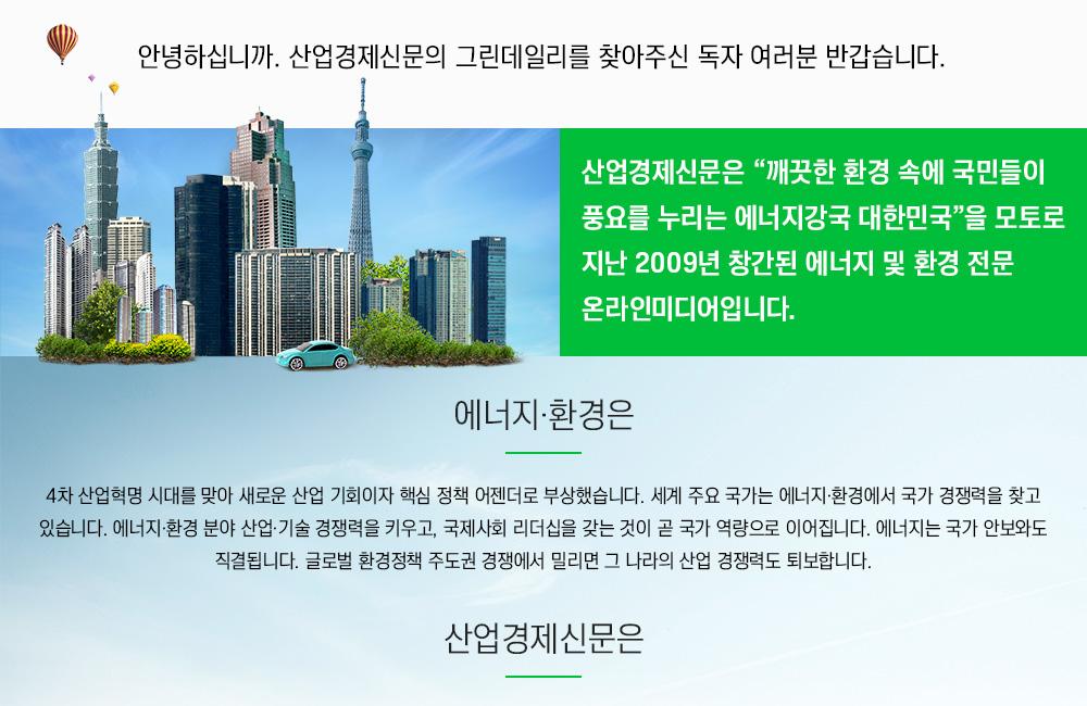 그린데일리는 깨끗한 환경 속에 국민들이 풍요를 누리는 에너지강국 대한민국을 모토로 지난 2009년 창간된 에너지 및 환경 전문 온라인미디어입니다.