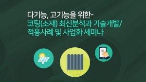 다기능, 고기능을 위한- 코팅(소재) 최신분석과 기술개발/적용사례 및 사업화 세미나 개최