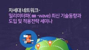 차세대 네트워크- 밀리미터파(㎜-wave) 최신 기술동향과 도입 및 적용전략 세미나 개최