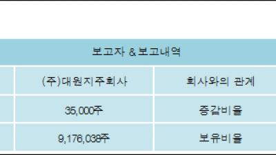 [ET투자뉴스][대원 지분 변동] (주)대원지주회사 외 4명 0.32%p 증가, 83.04% 보유