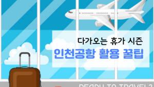 다가오는 휴가 시즌, 인천공항 활용 꿀팁