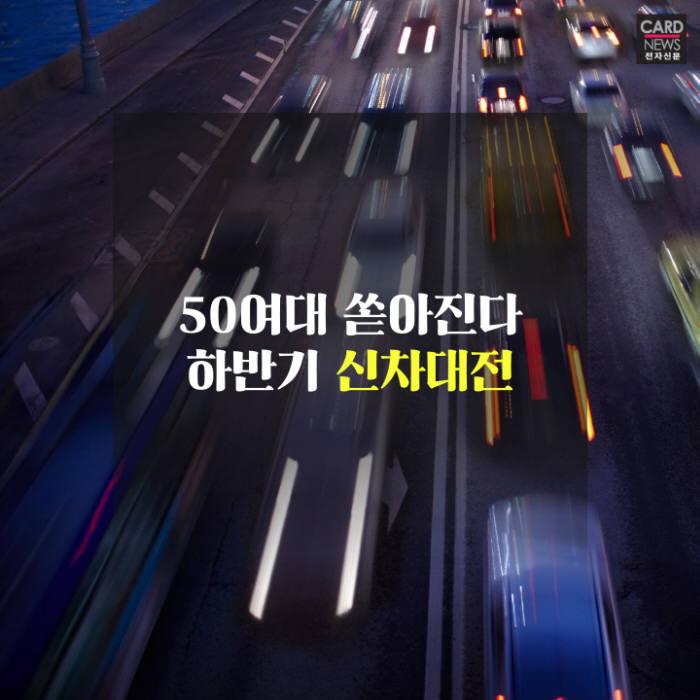 [카드뉴스]50대가 쏟아진다...하반기 신차대전